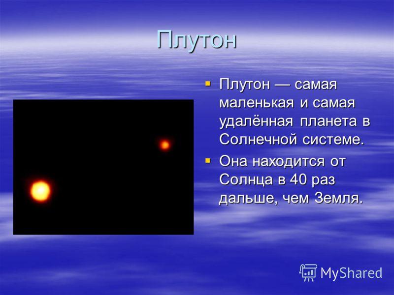 Плутон Плутон самая маленькая и самая удалённая планета в Солнечной системе. Плутон самая маленькая и самая удалённая планета в Солнечной системе. Она находится от Солнца в 40 раз дальше, чем Земля. Она находится от Солнца в 40 раз дальше, чем Земля.