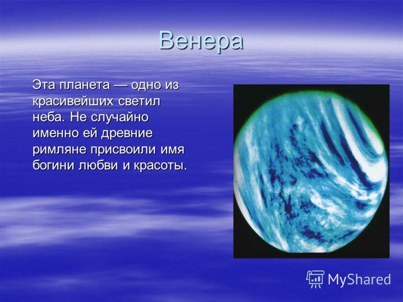 Венера Эта планета одно из красивейших светил неба. Не случайно именно ей древние римляне присвоили имя богини любви и красоты. Эта планета одно из красивейших светил неба. Не случайно именно ей древние римляне присвоили имя богини любви и красоты.