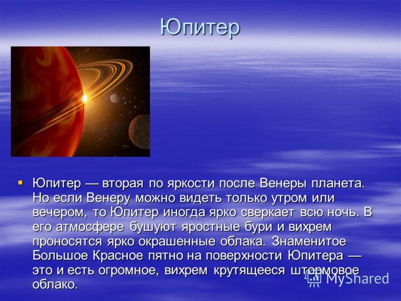Юпитер Юпитер вторая по яркости после Венеры планета. Но если Венеру можно видеть только утром или вечером, то Юпитер иногда ярко сверкает всю ночь. В его атмосфере бушуют яростные бури и вихрем проносятся ярко окрашенные облака. Знаменитое Большое К