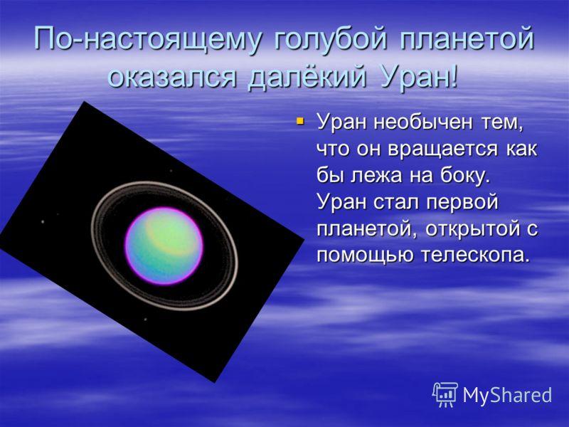 По-настоящему голубой планетой оказался далёкий Уран! Уран необычен тем, что он вращается как бы лежа на боку. Уран стал первой планетой, открытой с помощью телескопа. Уран необычен тем, что он вращается как бы лежа на боку. Уран стал первой планетой