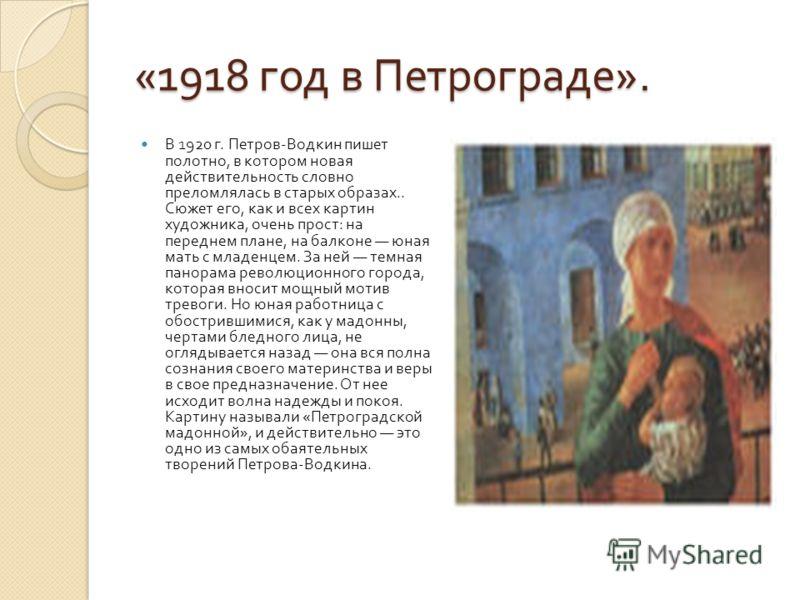 «1918 год в Петрограде ». В 1920 г. Петров - Водкин пишет полотно, в котором новая действительность словно преломлялась в старых образах.. Сюжет его, как и всех картин художника, очень прост : на переднем плане, на балконе юная мать с младенцем. За н