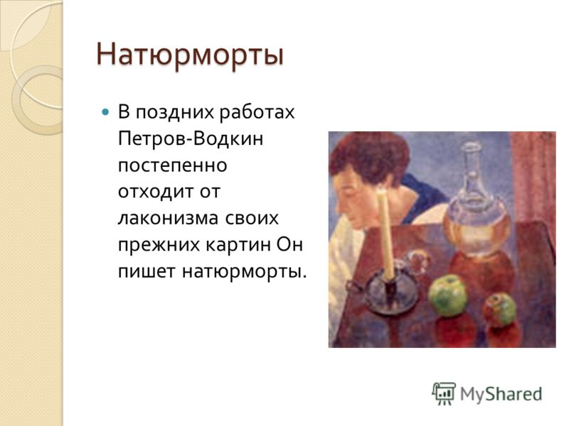 Натюрморты В поздних работах Петров - Водкин постепенно отходит от лаконизма своих прежних картин Он пишет натюрморты.