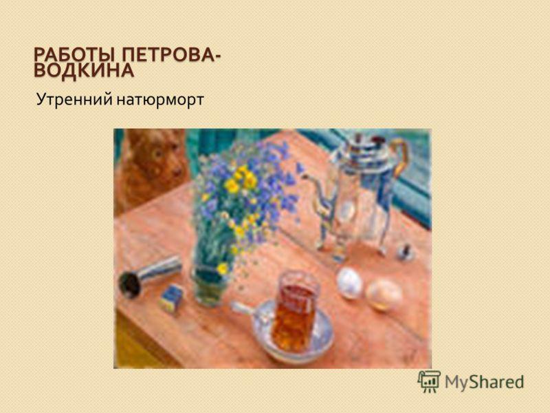 РАБОТЫ ПЕТРОВА - ВОДКИНА Утренний натюрморт