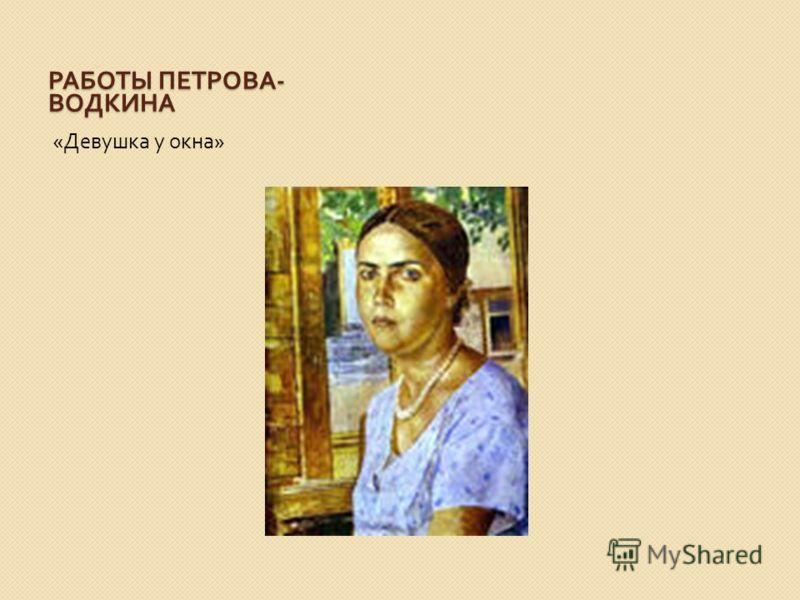 РАБОТЫ ПЕТРОВА - ВОДКИНА « Девушка у окна »