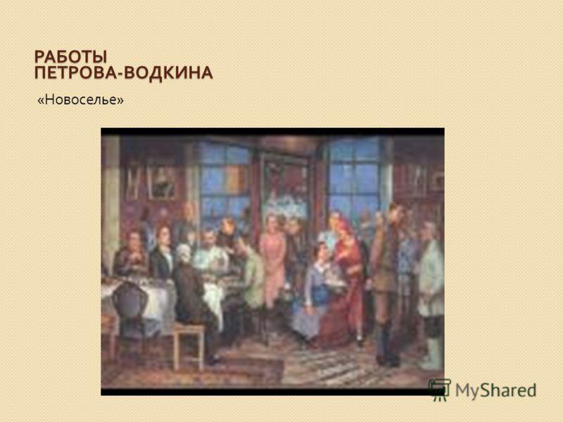 РАБОТЫ ПЕТРОВА - ВОДКИНА « Новоселье »
