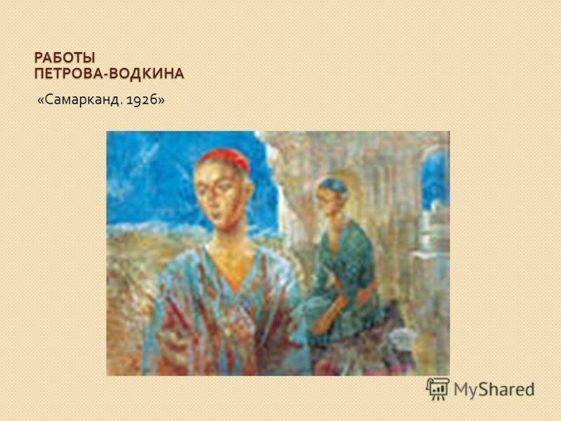 РАБОТЫ ПЕТРОВА - ВОДКИНА « Самарканд. 1926»