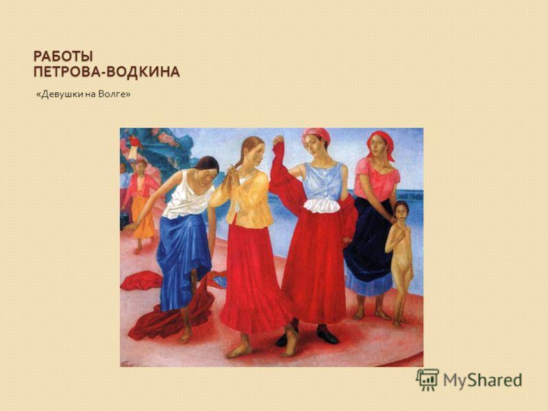 РАБОТЫ ПЕТРОВА - ВОДКИНА « Девушки на Волге »