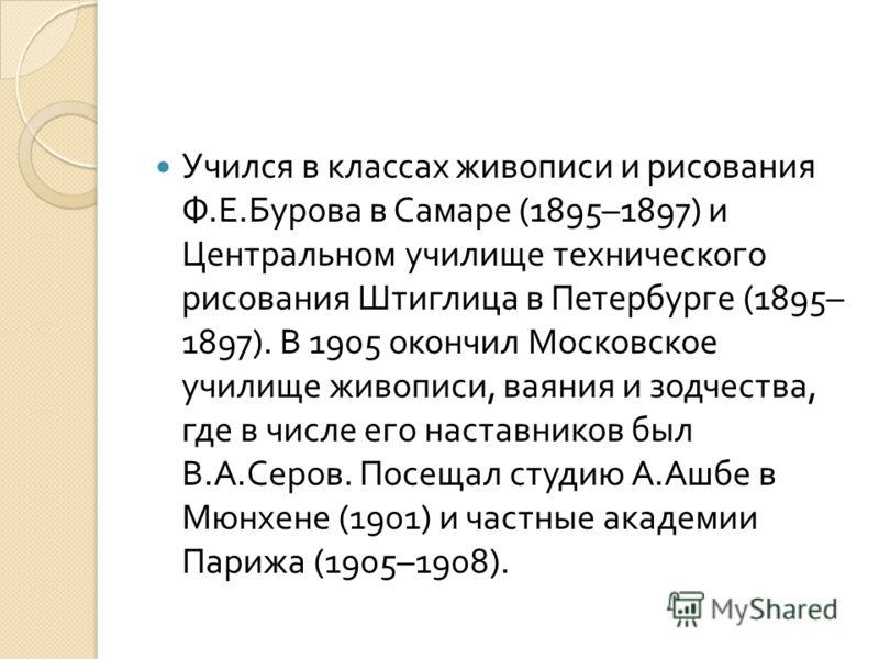 Учился в классах живописи и рисования Ф. Е. Бурова в Самаре (1895–1897) и Центральном училище технического рисования Штиглица в Петербурге (1895– 1897). В 1905 окончил Московское училище живописи, ваяния и зодчества, где в числе его наставников был В