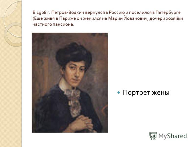 В 1908 г. Петров - Водкин вернулся в Россию и поселился в Петербурге ( Еще живя в Париже он женился на Марии Йованович, дочери хозяйки частного пансиона. Портрет жены