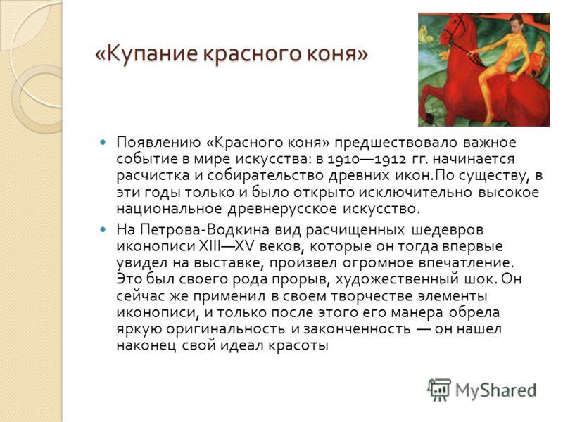 « Купание красного коня » Появлению « Красного коня » предшествовало важное событие в мире искусства : в 19101912 гг. начинается расчистка и собирательство древних икон. По существу, в эти годы только и было открыто исключительно высокое национальное