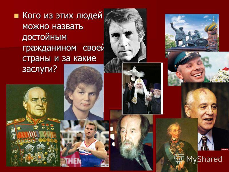 Кого из этих людей можно назвать достойным гражданином своей страны и за какие заслуги? Кого из этих людей можно назвать достойным гражданином своей страны и за какие заслуги?