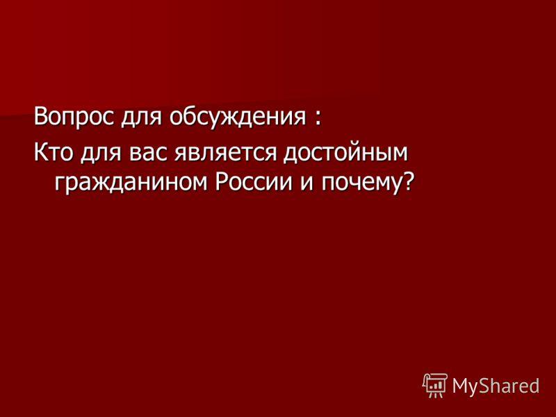 Вопрос для обсуждения : Кто для вас является достойным гражданином России и почему?