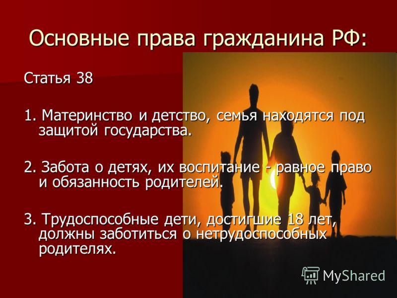 Основные права гражданина РФ: Статья 38 1. Материнство и детство, семья находятся под защитой государства. 2. Забота о детях, их воспитание - равное право и обязанность родителей. 3. Трудоспособные дети, достигшие 18 лет, должны заботиться о нетрудос