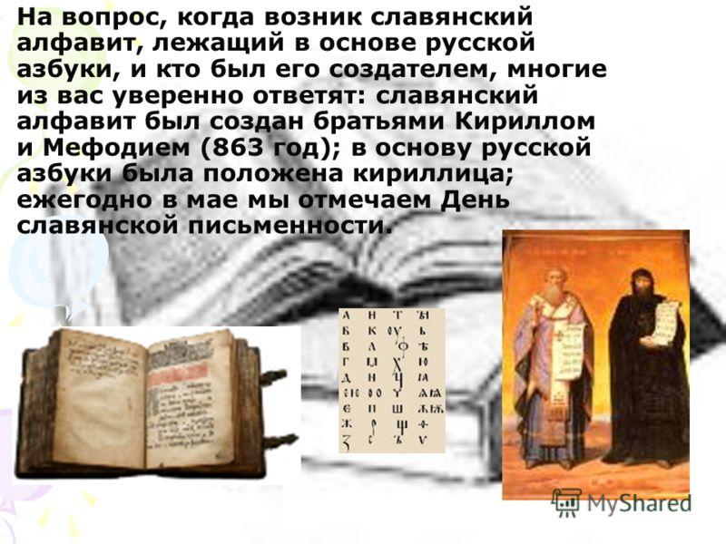 На вопрос, когда возник славянский алфавит, лежащий в основе русской азбуки, и кто был его создателем, многие из вас уверенно ответят: славянский алфавит был создан братьями Кириллом и Мефодием (863 год); в основу русской азбуки была положена кирилли