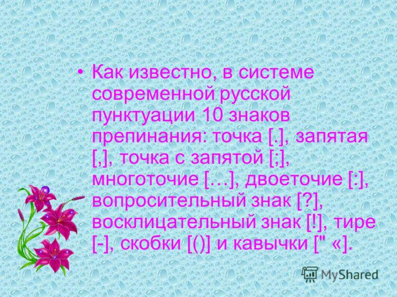 Как известно, в системе современной русской пунктуации 10 знаков препинания: точка [.], запятая [,], точка с запятой [;], многоточие […], двоеточие [:], вопросительный знак [?], восклицательный знак [!], тире [-], скобки [()] и кавычки [ «].