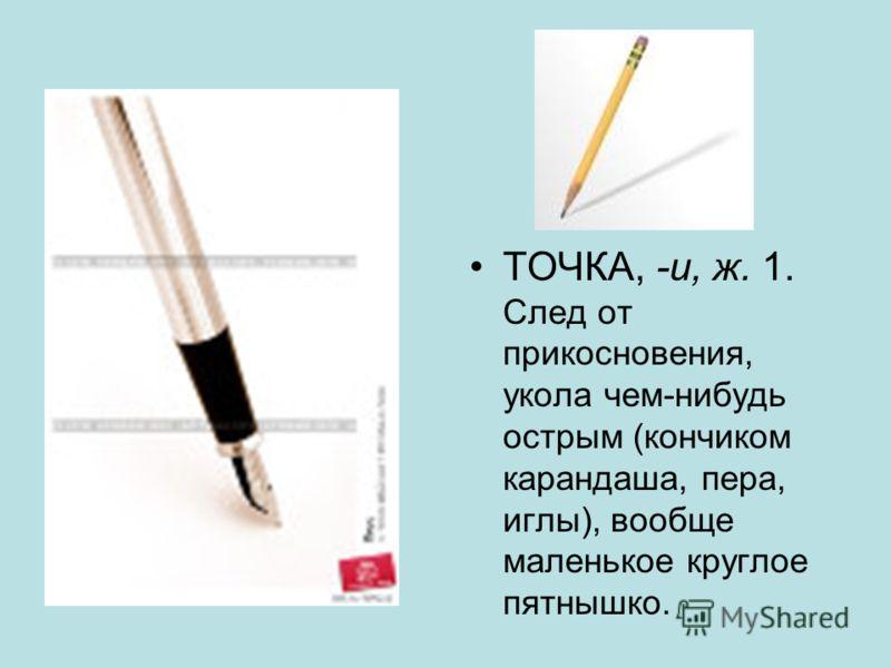 ТОЧКА, -и, ж. 1. След от прикосновения, укола чем-нибудь острым (кончиком карандаша, пера, иглы), вообще маленькое круглое пятнышко.