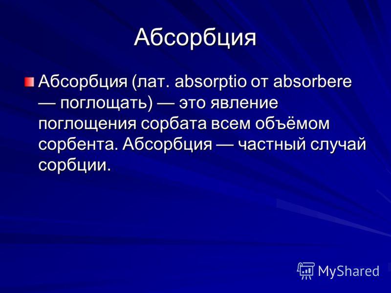 Абсорбция Абсорбция (лат. absorptio от absorbere поглощать) это явление поглощения сорбата всем объёмом сорбента. Абсорбция частный случай сорбции.
