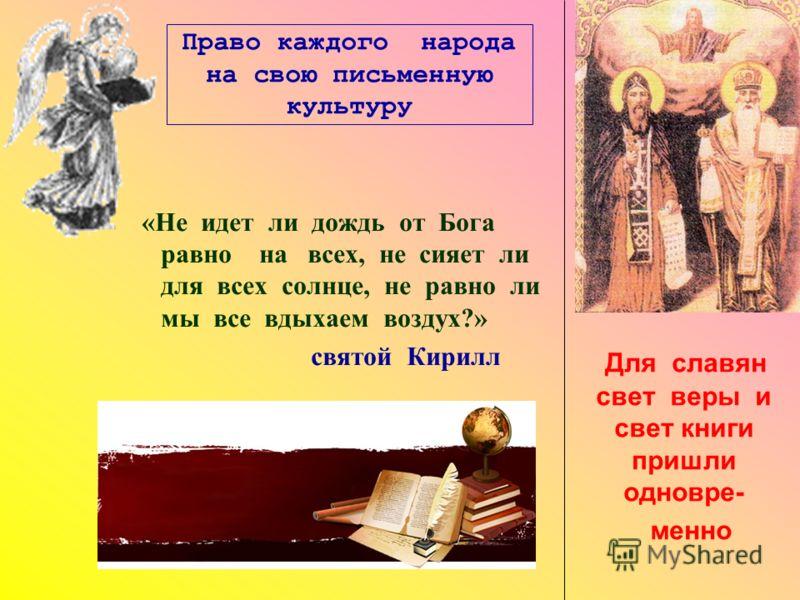 Право каждого народа на свою письменную культуру «Не идет ли дождь от Бога равно на всех, не сияет ли для всех солнце, не равно ли мы все вдыхаем воздух?» святой Кирилл Для славян свет веры и свет книги пришли одновре- менно
