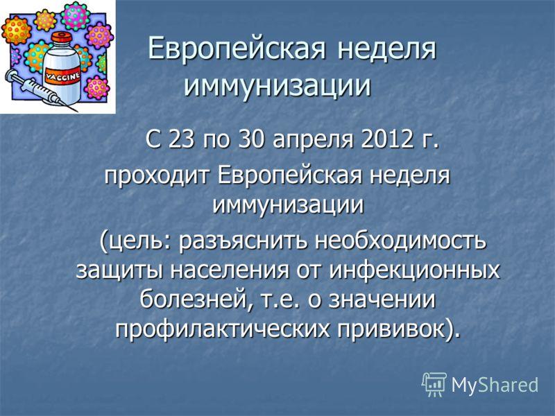 С 23 по 30 апреля 2012 г. С 23 по 30 апреля 2012 г. проходит Европейская неделя иммунизации (цель: разъяснить необходимость защиты населения от инфекционных болезней, т.е. о значении профилактических прививок). (цель: разъяснить необходимость защиты