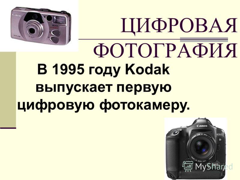 ЦИФРОВАЯ ФОТОГРАФИЯ В 1995 году Kodak выпускает первую цифровую фотокамеру.