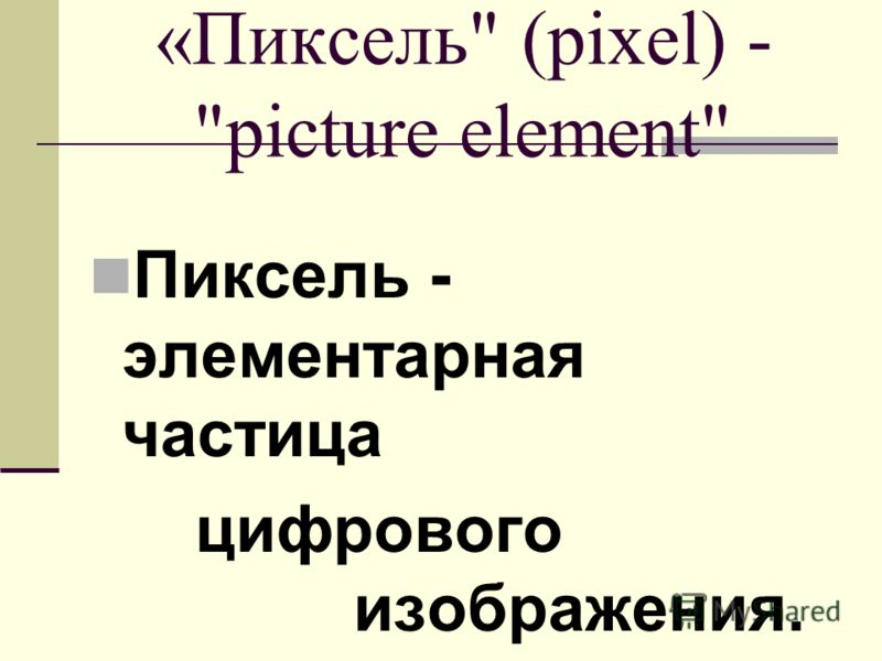 «Пиксель (pixel) - picture element Пиксель - элементарная частица цифрового изображения.