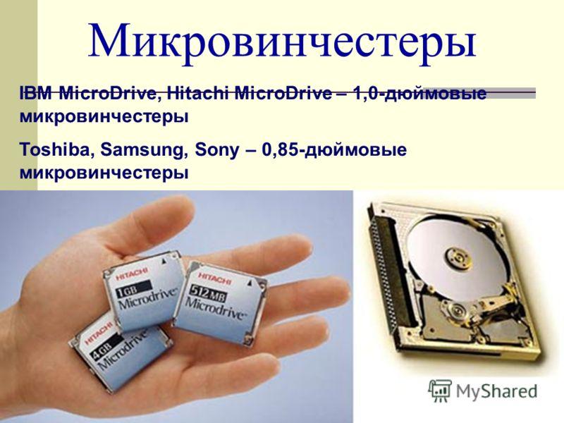 Микровинчестеры IBM MicroDrive, Hitachi MicroDrive – 1,0-дюймовые микровинчестеры Toshiba, Samsung, Sony – 0,85-дюймовые микровинчестеры