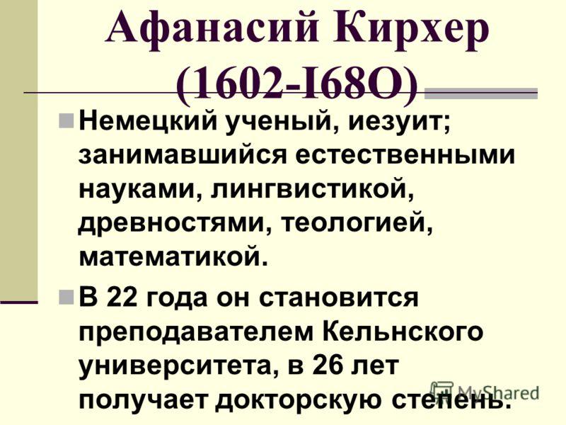 Афанасий Кирхер (1602-I68О) Немецкий ученый, иезуит; занимавшийся естественными науками, лингвистикой, древностями, теологией, математикой. В 22 года он становится преподавателем Кельнского университета, в 26 лет получает докторскую степень.