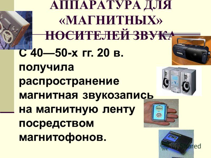 АППАРАТУРА ДЛЯ «МАГНИТНЫХ» НОСИТЕЛЕЙ ЗВУКА С 4050-х гг. 20 в. получила распространение магнитная звукозапись на магнитную ленту посредством магнитофонов.
