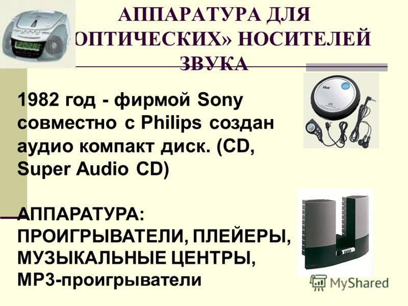 АППАРАТУРА ДЛЯ «ОПТИЧЕСКИХ» НОСИТЕЛЕЙ ЗВУКА 1982 год - фирмой Sony совместно с Philips создан аудио компакт диск. (CD, Super Audio CD) АППАРАТУРА: ПРОИГРЫВАТЕЛИ, ПЛЕЙЕРЫ, МУЗЫКАЛЬНЫЕ ЦЕНТРЫ, MP3-проигрыватели