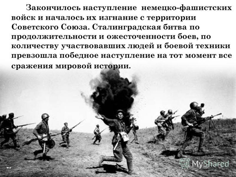 Закончилось наступление немецко-фашистских войск и началось их изгнание с территории Советского Союза. Сталинградская битва по продолжительности и ожесточенности боев, по количеству участвовавших людей и боевой техники превзошла победное наступление