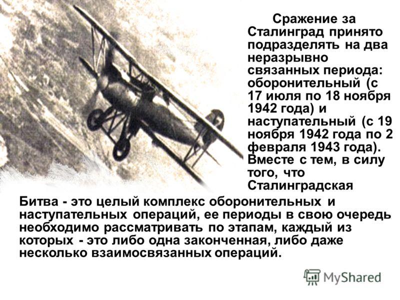 Сражение за Сталинград принято подразделять на два неразрывно связанных периода: оборонительный (с 17 июля по 18 ноября 1942 года) и наступательный (с 19 ноября 1942 года по 2 февраля 1943 года). Вместе с тем, в силу того, что Сталинградская Битва -