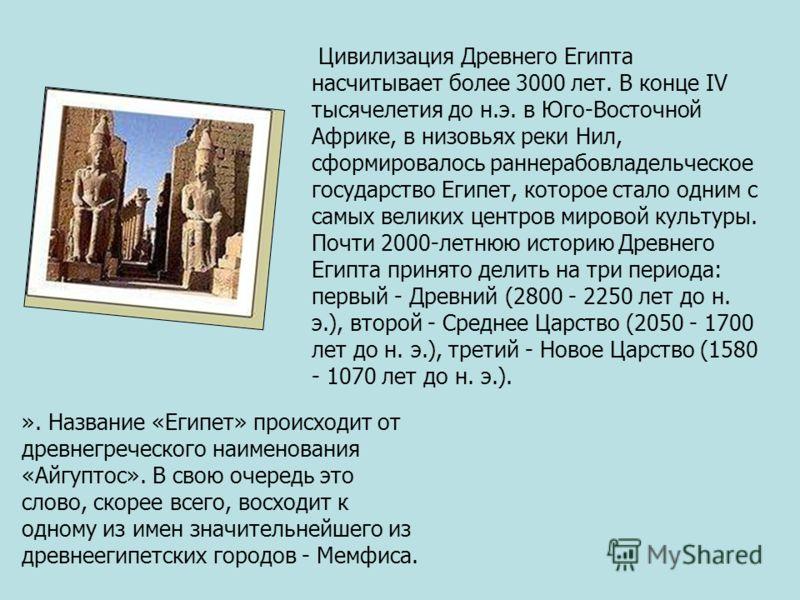 Цивилизация Древнего Египта насчитывает более 3000 лет. В конце IV тысячелетия до н.э. в Юго-Восточной Африке, в низовьях реки Нил, сформировалось раннерабовладельческое государство Египет, которое стало одним с самых великих центров мировой культуры