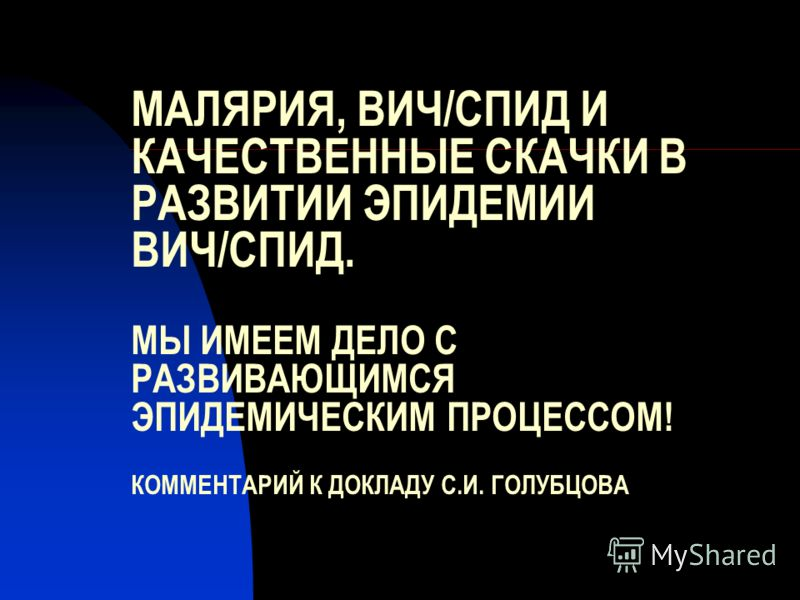 МАЛЯРИЯ, ВИЧ/СПИД И КАЧЕСТВЕННЫЕ СКАЧКИ В РАЗВИТИИ ЭПИДЕМИИ ВИЧ/СПИД. МЫ ИМЕЕМ ДЕЛО С РАЗВИВАЮЩИМСЯ ЭПИДЕМИЧЕСКИМ ПРОЦЕССОМ! КОММЕНТАРИЙ К ДОКЛАДУ С.И. ГОЛУБЦОВА