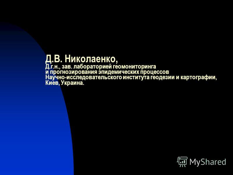 Д.В. Николаенко, Д.г.н., зав. лабораторией геомониторинга и прогнозирования эпидемических процессов Научно-исследовательского института геодезии и картографии, Киев, Украина.