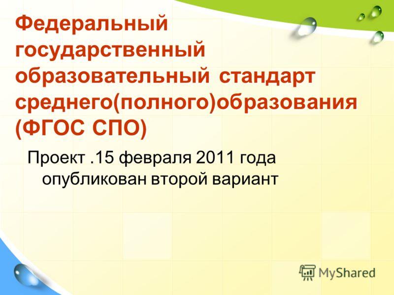 Федеральный государственный образовательный стандарт среднего(полного)образования (ФГОС СПО) Проект.15 февраля 2011 года опубликован второй вариант