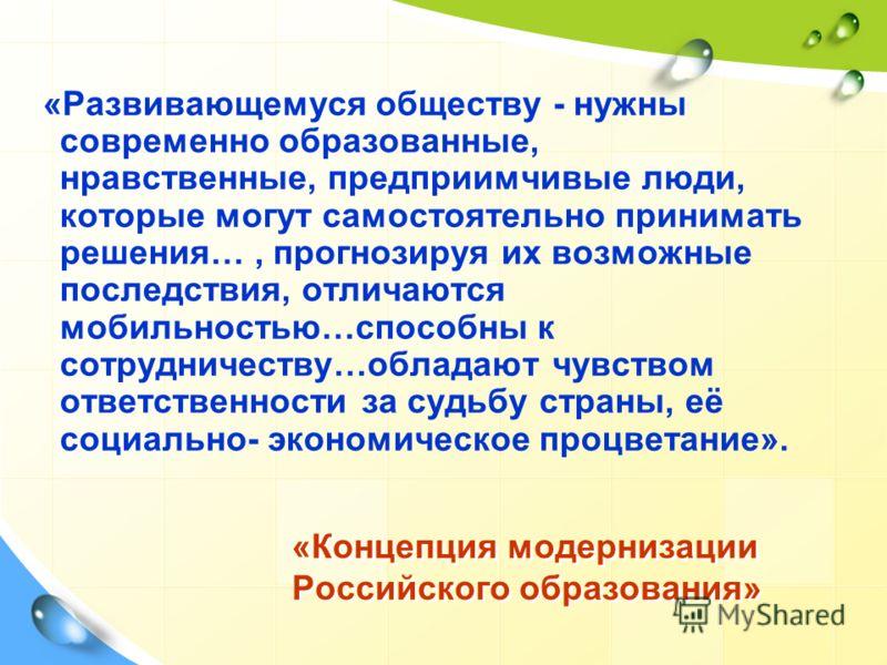«Концепция модернизации Российского образования» «Развивающемуся обществу - нужны современно образованные, нравственные, предприимчивые люди, которые могут самостоятельно принимать решения…, прогнозируя их возможные последствия, отличаются мобильност