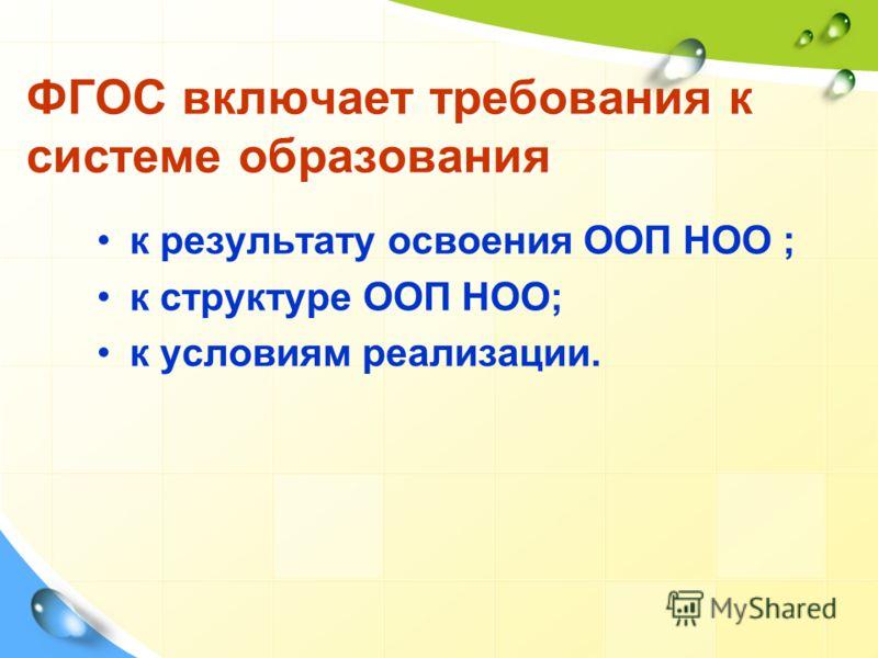 ФГОC включает требования к системе образования к результату освоения ООП НОО ; к структуре ООП НОО; к условиям реализации.