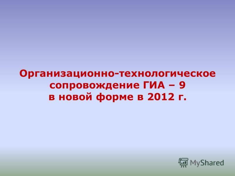 Организационно-технологическое сопровождение ГИА – 9 в новой форме в 2012 г.