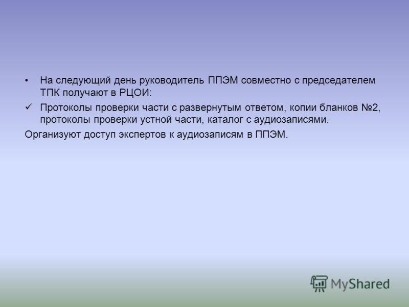 На следующий день руководитель ППЭМ совместно с председателем ТПК получают в РЦОИ: Протоколы проверки части с развернутым ответом, копии бланков 2, протоколы проверки устной части, каталог с аудиозаписями. Организуют доступ экспертов к аудиозаписям в