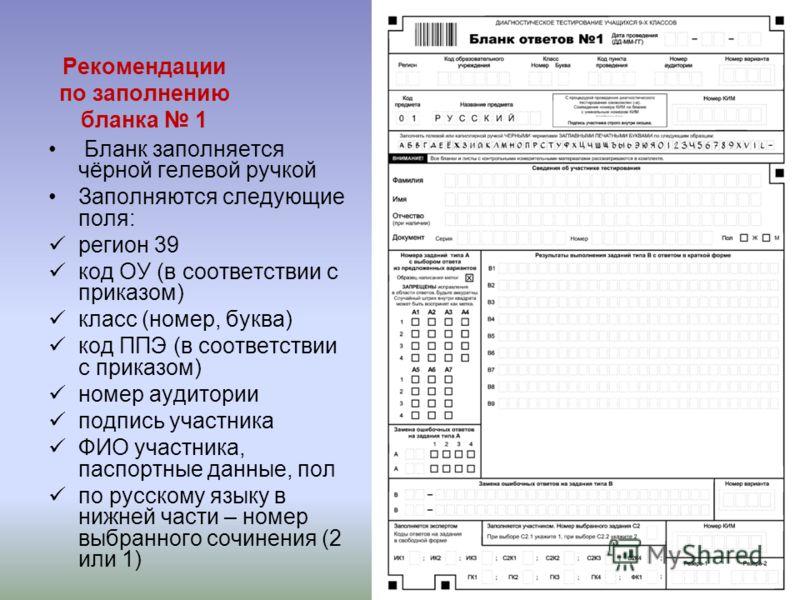 Рекомендации по заполнению бланка 1 Бланк заполняется чёрной гелевой ручкой Заполняются следующие поля: регион 39 код ОУ (в соответствии с приказом) класс (номер, буква) код ППЭ (в соответствии с приказом) номер аудитории подпись участника ФИО участн