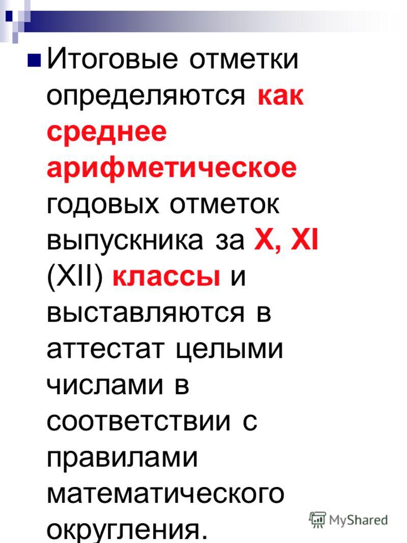 Итоговые отметки определяются как среднее арифметическое годовых отметок выпускника за X, XI (XII) классы и выставляются в аттестат целыми числами в соответствии с правилами математического округления.