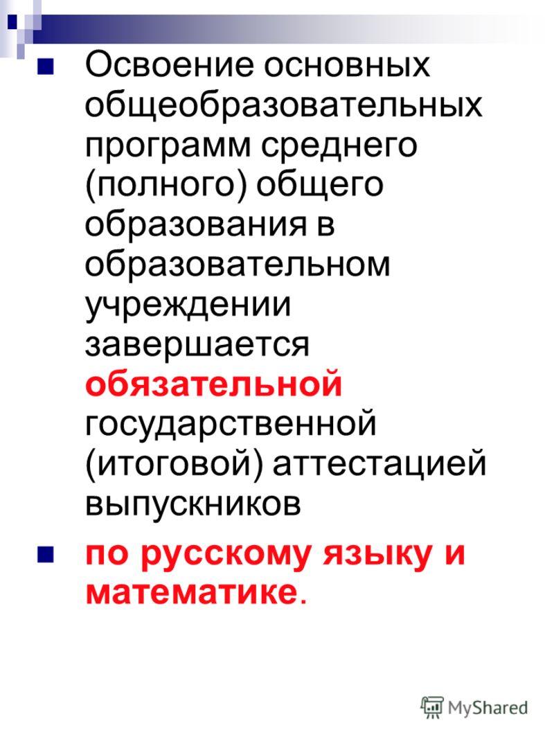 Освоение основных общеобразовательных программ среднего (полного) общего образования в образовательном учреждении завершается обязательной государственной (итоговой) аттестацией выпускников по русскому языку и математике.