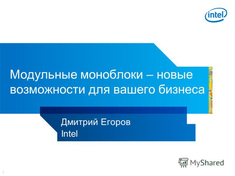 1 Модульные моноблоки – новые возможности для вашего бизнеса Дмитрий Егоров Intel