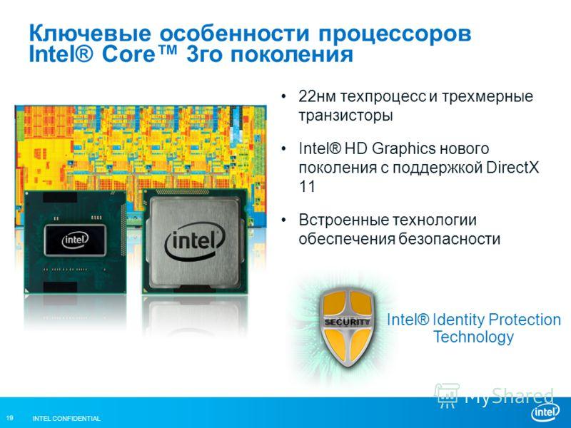 INTEL CONFIDENTIAL 19 Ключевые особенности процессоров Intel® Core 3го поколения 22нм техпроцесс и трехмерные транзисторы Intel® HD Graphics нового поколения с поддержкой DirectX 11 Встроенные технологии обеспечения безопасности Intel® Identity Prote