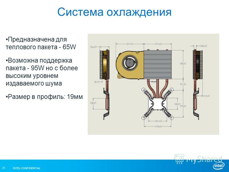 INTEL CONFIDENTIAL 21 Система охлаждения Предназначена для теплового пакета - 65W Возможна поддержка пакета - 95W но с более высоким уровнем издаваемого шума Размер в профиль: 19мм