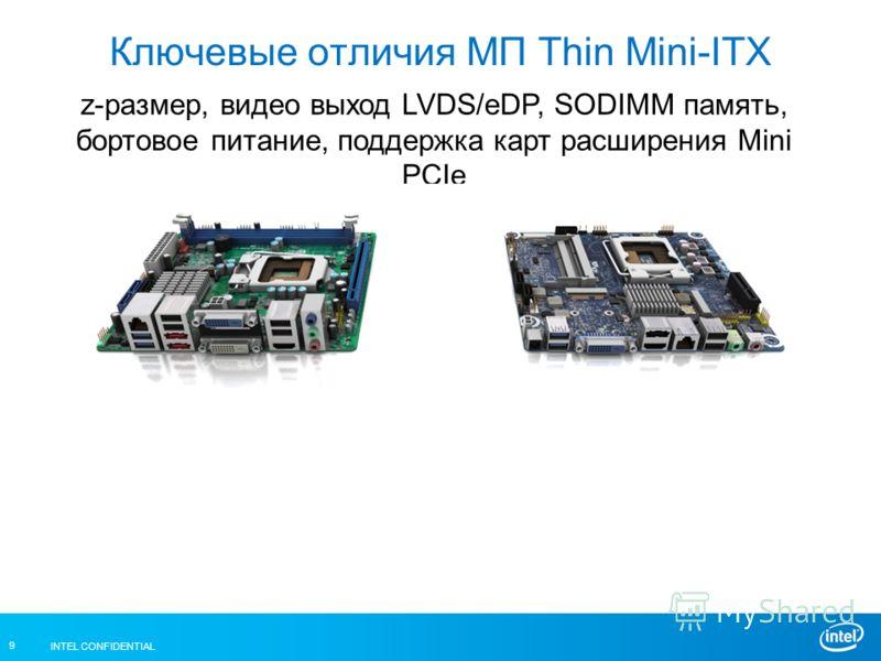 INTEL CONFIDENTIAL 9 Ключевые отличия МП Thin Mini-ITX z-размер, видео выход LVDS/eDP, SODIMM память, бортовое питание, поддержка карт расширения Mini PCIe