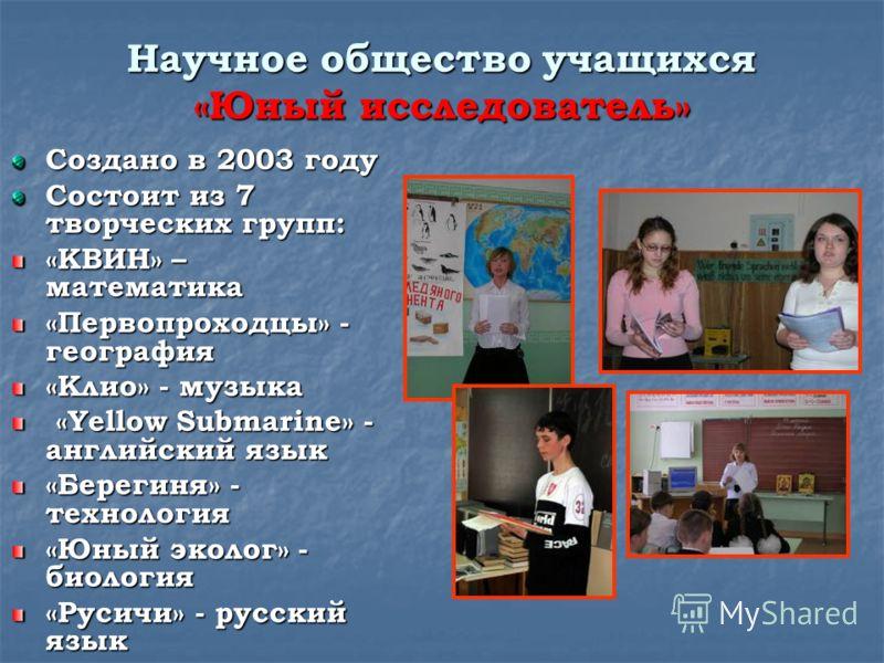 Научное общество учащихся «Юный исследователь» Создано в 2003 году Состоит из 7 творческих групп: «КВИН» – математика «Первопроходцы» - география «Клио» - музыка «Yellow Submarine» - английский язык «Yellow Submarine» - английский язык «Берегиня» - т