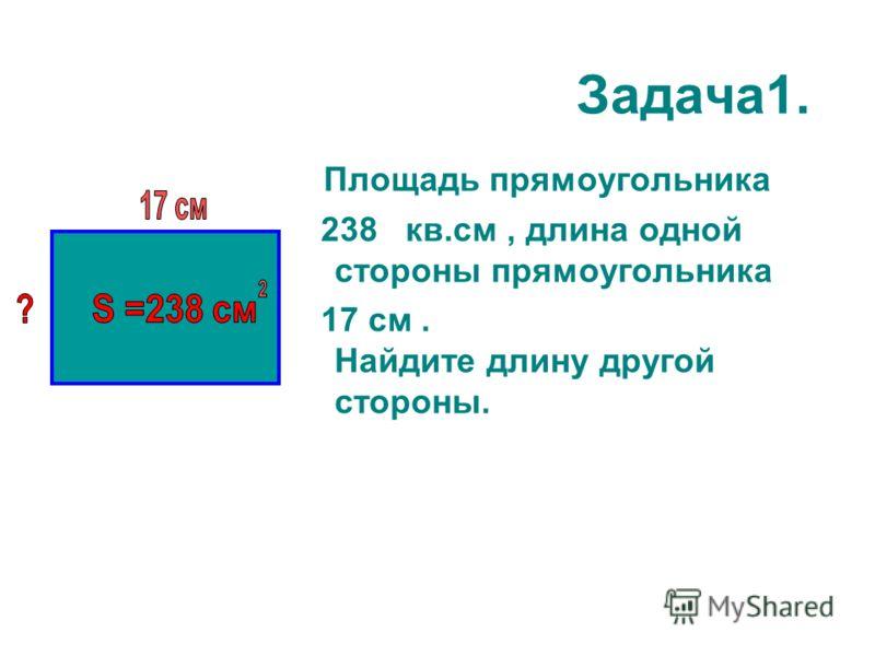 Задача1. Площадь прямоугольника 238 кв.см, длина одной стороны прямоугольника 17 см. Найдите длину другой стороны.