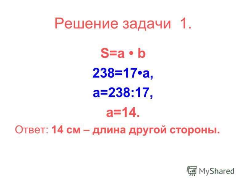 Решение задачи 1. S=a b 238=17a, a=238:17, a=14. Ответ: 14 см – длина другой стороны.