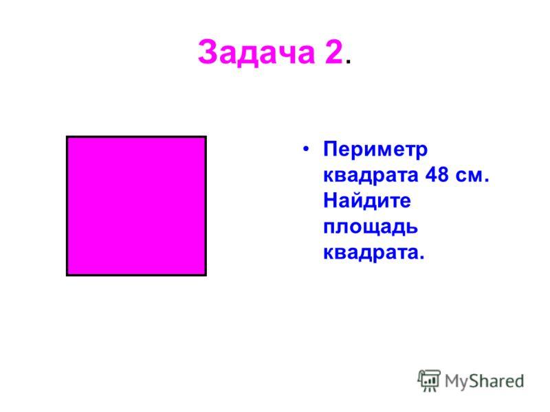 Задача 2. Периметр квадрата 48 см. Найдите площадь квадрата.